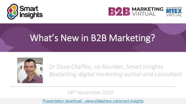 1 What's New in B2B Marketing? Dr Dave Chaffey, co-founder, Smart Insights Bestselling digital marketing author and consul...