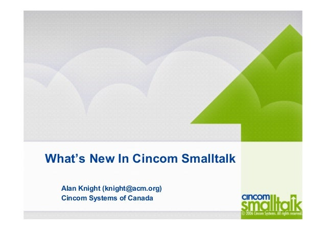 What's New In Cincom Smalltalk Alan Knight (knight@acm.org) Cincom Systems of Canada