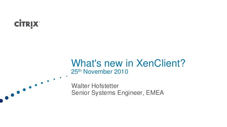 Whats new in XenClient?25th November 2010Walter HofstetterSenior Systems Engineer, EMEA