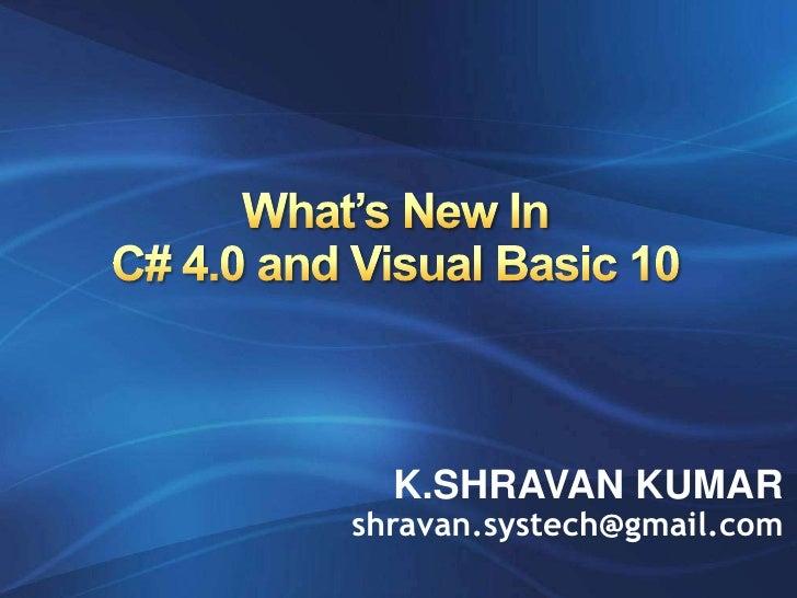 What's New InC# 4.0 and Visual Basic 10<br />K.SHRAVAN KUMAR<br />shravan.systech@gmail.com<br />