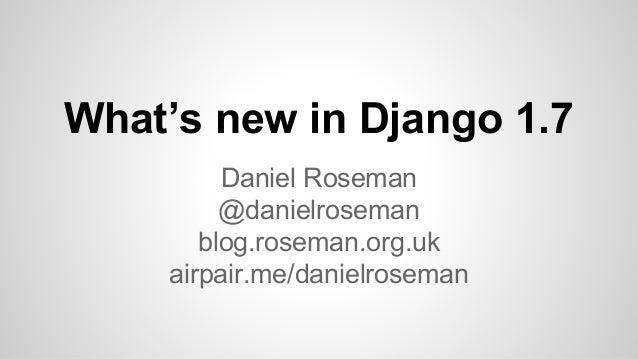 What's new in Django 1.7  Daniel Roseman  @danielroseman  blog.roseman.org.uk  airpair.me/danielroseman