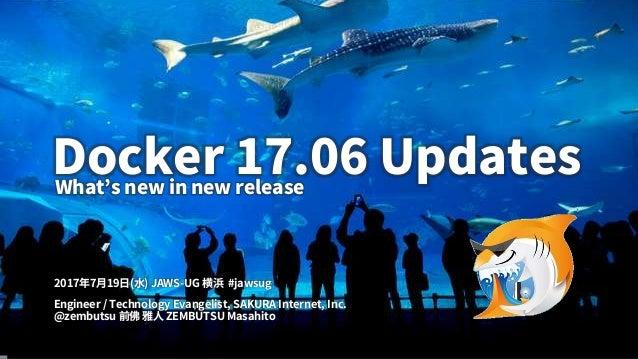 1 Docker 17.06 Updates Engineer / Technology Evangelist, SAKURA Internet, Inc. @zembutsu 前佛 雅人 ZEMBUTSU Masahito 2017年7月19...