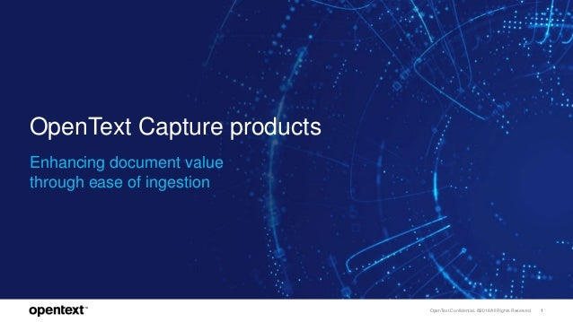 OpenText Confidential. ©2018 All Rights Reserved. 1 OpenText Capture products Enhancing document value through ease of ing...