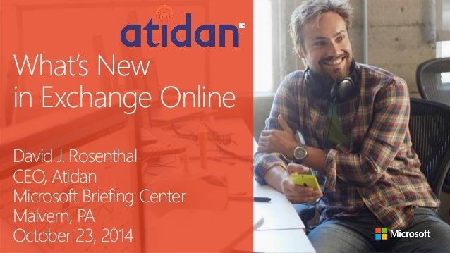 What's New in Exchange OnlineDavid J. RosenthalCEO, AtidanMicrosoft Briefing CenterMalvern, PAOctober 23, 2014