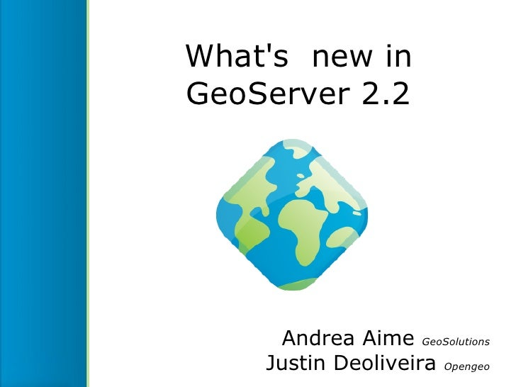 Whats new inGeoServer 2.2     Andrea Aime GeoSolutions    Justin Deoliveira Opengeo