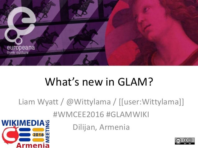 What's new in GLAM? Liam Wyatt / @Wittylama / [[user:Wittylama]] #WMCEE2016 #GLAMWIKI Dilijan, Armenia