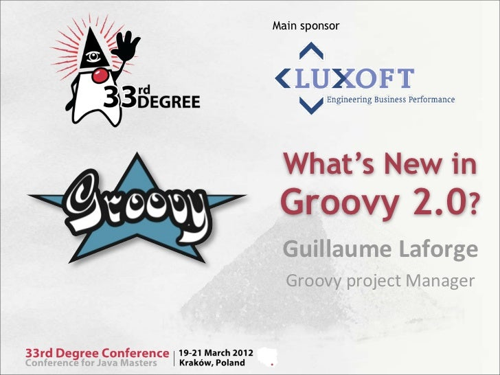 Main sponsor What's New in Groovy 2.0? Guillaume	  Laforge  Groovy	  project	  Manager