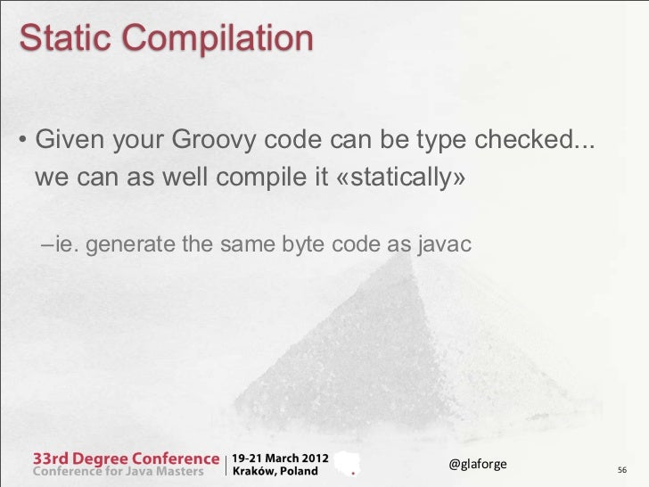 Static Compilation• Given your Groovy code can be type checked...  we can as well compile it «statically» –ie. generate th...