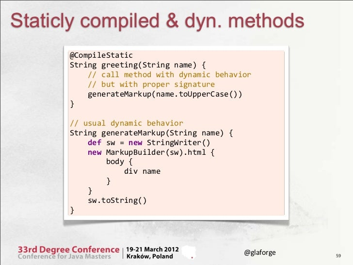 Staticly compiled & dyn. methods      @CompileStatic      String greeting(String name) {          // call...