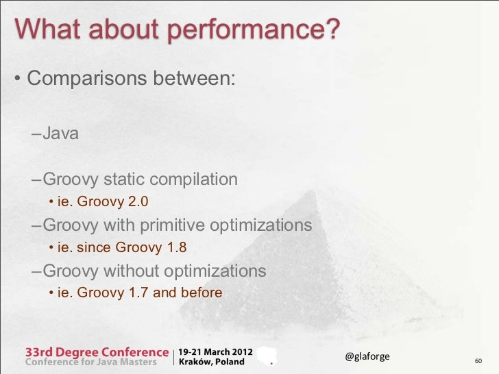 What about performance?• Comparisons between: –Java –Groovy static compilation   • ie. Groovy 2.0 –Groovy with primitive o...
