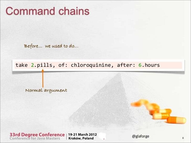 Command chains    Before... we used to do... take 2.pills, of: chloroquinine, after: 6.hours     Normal argument...