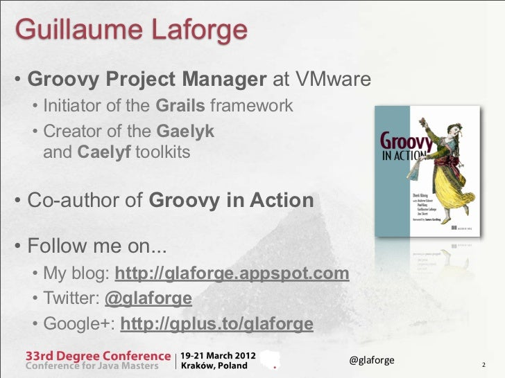 Guillaume Laforge• Groovy Project Manager at VMware • Initiator of the Grails framework • Creator of the Gaelyk   and Cael...