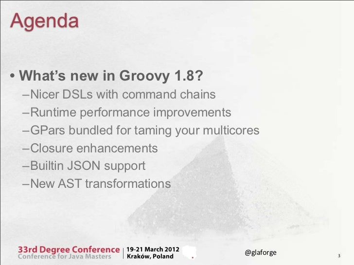 Agenda• What's new in Groovy 1.8? –Nicer DSLs with command chains –Runtime performance improvements –GPars bundled for tam...