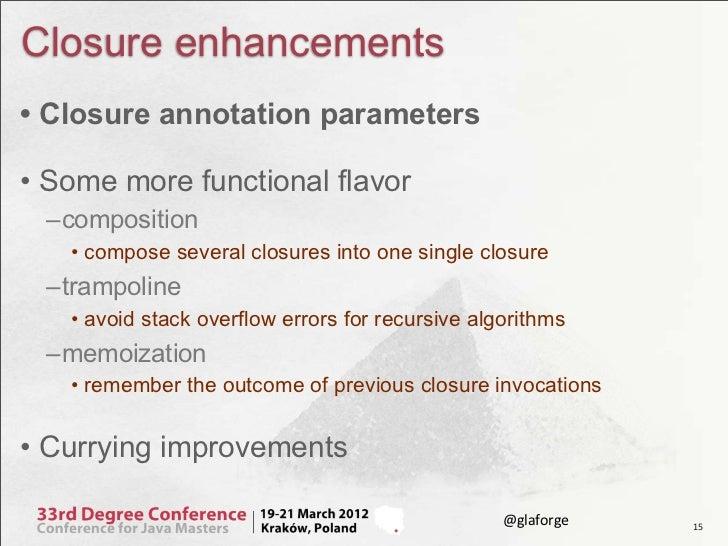 Closure enhancements• Closure annotation parameters• Some more functional flavor –composition   • compose several closures...