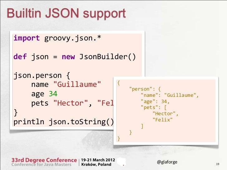 Builtin JSON support import groovy.json.*    def json = new JsonBuilder()    json.person {    ...