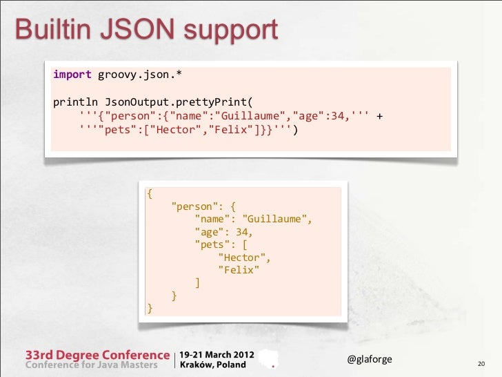 "Builtin JSON support  import groovy.json.*      println JsonOutput.prettyPrint(      {""person"":{""name"":""Gu..."
