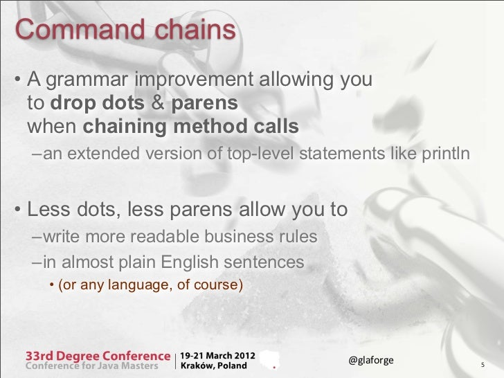 Command chains• A grammar improvement allowing you  to drop dots & parens  when chaining method calls –an extended version...