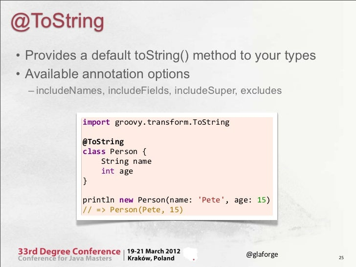 @ToString• Provides a default toString() method to your types• Available annotation options  – includeNames, includeFields...