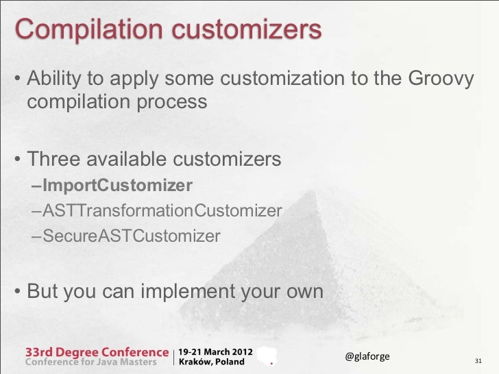 Compilation customizers• Ability to apply some customization to the Groovy  compilation process• Three available customize...