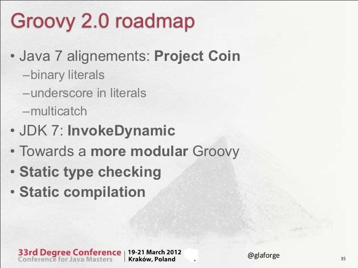 Groovy 2.0 roadmap• Java 7 alignements: Project Coin –binary literals –underscore in literals –multicatch• JDK 7: InvokeDy...