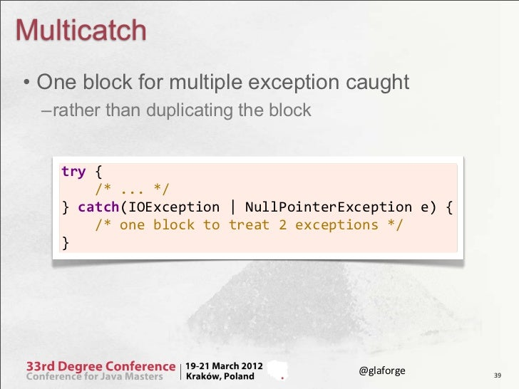 Multicatch• One block for multiple exception caught –rather than duplicating the block    try {        /* ......