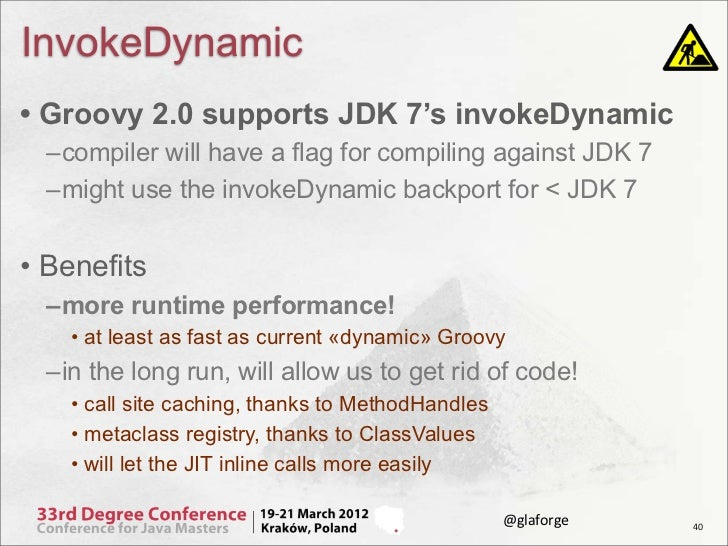 InvokeDynamic• Groovy 2.0 supports JDK 7's invokeDynamic  –compiler will have a flag for compiling against JDK 7  –might u...