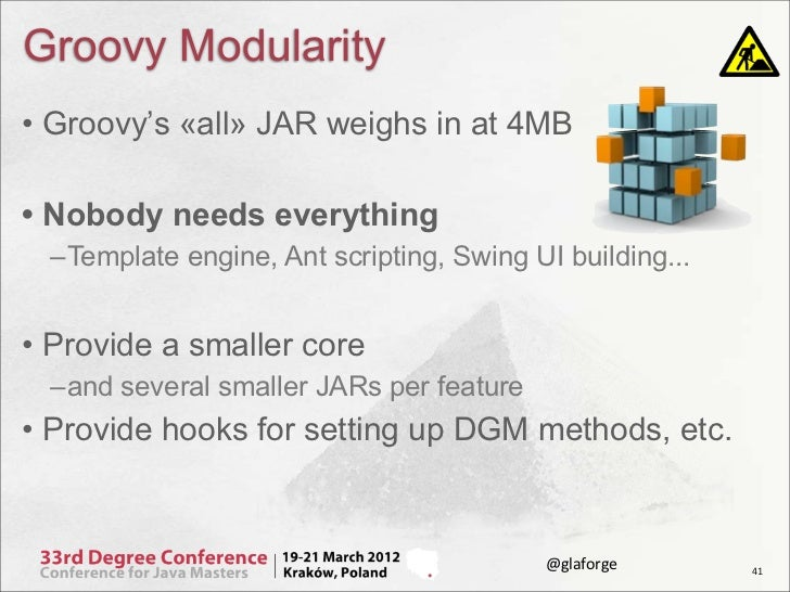Groovy Modularity• Groovy's «all» JAR weighs in at 4MB• Nobody needs everything –Template engine, Ant scripting, Swing UI ...
