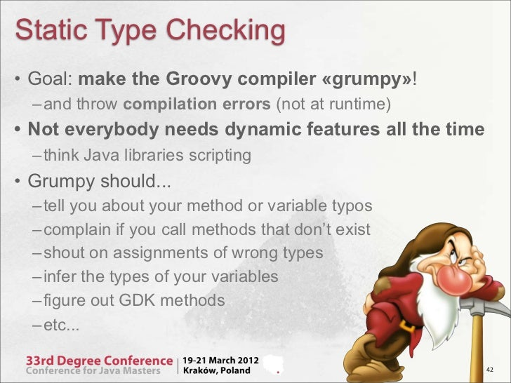 Static Type Checking• Goal: make the Groovy compiler «grumpy»!  – and throw compilation errors (not at runtime)• Not every...