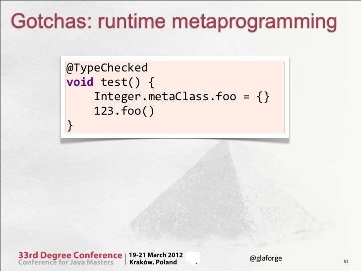 Gotchas: runtime metaprogramming     @TypeChecked      void test() {         Integer.metaClass.foo = {} ...