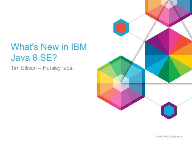 © 2015 IBM Corporation What's New in IBM Java 8 SE? Tim Ellison – Hursley labs.