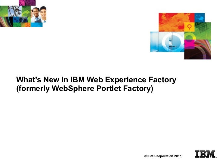 Whats New In IBM Web Experience Factory(formerly WebSphere Portlet Factory)                               © IBM Corporatio...