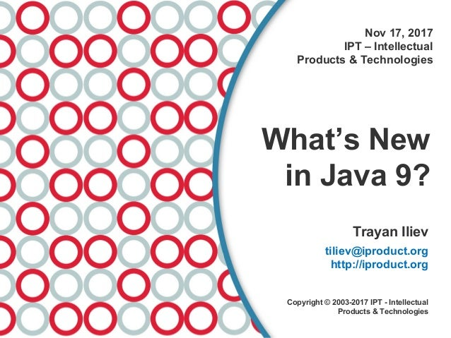 Nov 17, 2017 IPT – Intellectual Products & Technologies What's New in Java 9? Trayan Iliev tiliev@iproduct.org http://ipro...