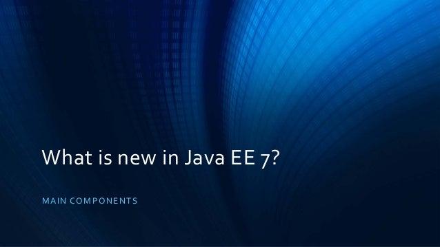 What is new in Java EE 7? MA I N CO MP O NENT S ...