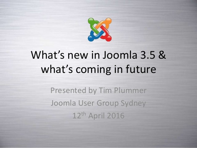 What's new in Joomla 3.5 & what's coming in future Presented by Tim Plummer Joomla User Group Sydney 12th April 2016