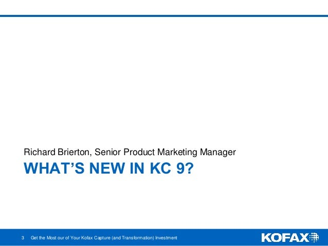 WHAT'S NEW IN KC 9? Richard Brierton, Senior Product Marketing Manager 3 Get the Most our of Your Kofax Capture (and Trans...