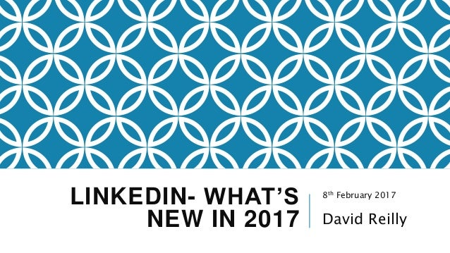 LINKEDIN- WHAT'S NEW IN 2017 8th February 2017 David Reilly