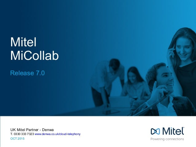 Mitel MiCollab Release 7.0 UK Mitel Partner - Denwa T. 0330 333 7323 www.denwa.co.uk/cloud-telephony OCT 2015