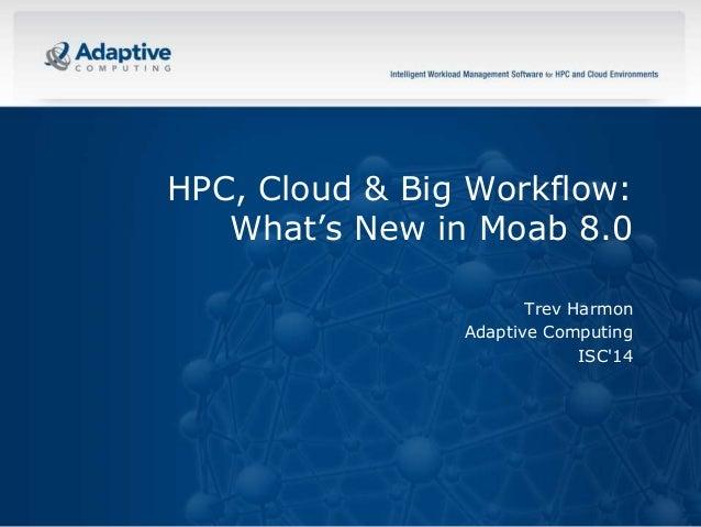 © 2014 ADAPTIVE COMPUTING, INC. HPC, Cloud & Big Workflow: What's New in Moab 8.0 Trev Harmon Adaptive Computing ISC'14
