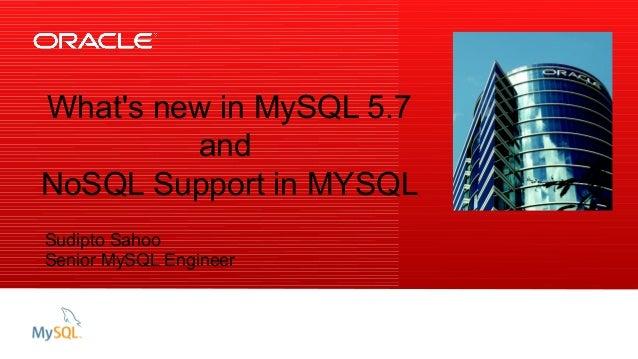 Insert Picture Here What's new in MySQL 5.7 and NoSQL Support in MYSQL Sudipto Sahoo Senior MySQL Engineer