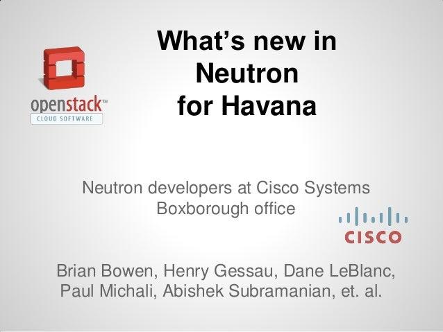 What's new in Neutron for Havana Neutron developers at Cisco Systems Boxborough office  Brian Bowen, Henry Gessau, Dane Le...