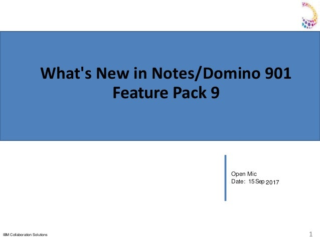 IBM Collaboration Solutions 1 Open Mic Date: 15Sep 2017 What's New in Notes/Domino 901 Feature Pack 9