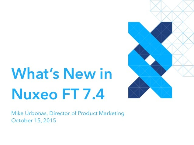 What's New in Nuxeo FT 7.4 Mike Urbonas, Director of Product Marketing October 15, 2015
