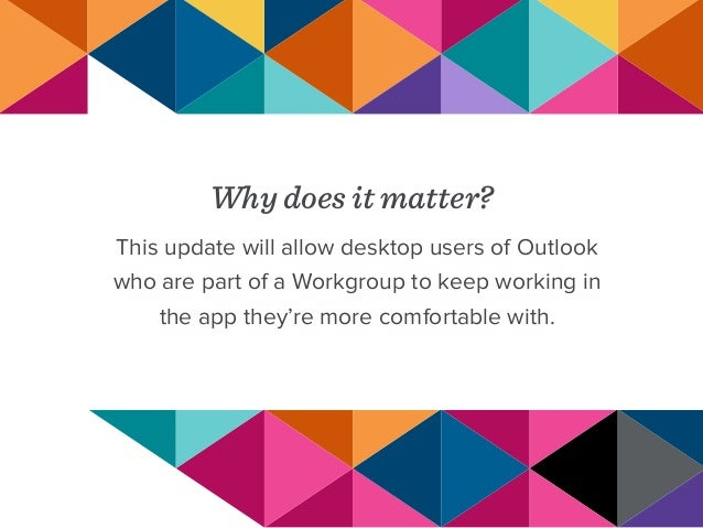 Why does it matter? This update will allow desktop users of Outlook who are part of a Workgroup to keep working in the app...