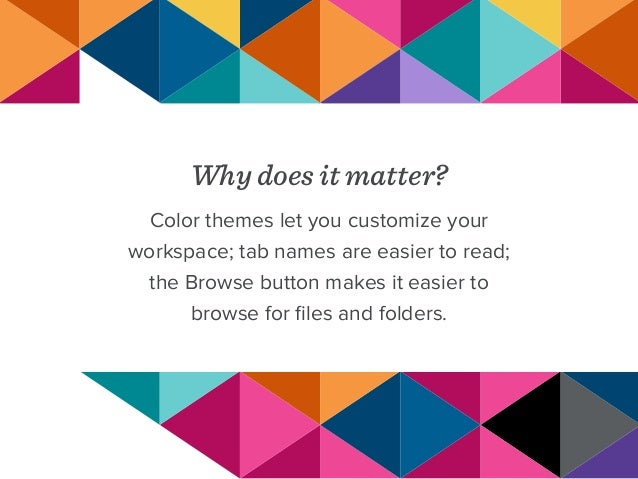 Why does it matter? Color themes let you customize your workspace; tab names are easier to read; the Browse button makes i...