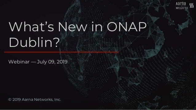 What's New in ONAP Dublin? © 2019 Aarna Networks, Inc. Webinar — July 09, 2019