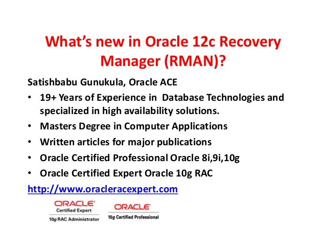 What's new in Oracle 12c Recovery Manager (RMAN)? Satishbabu Gunukula, Oracle ACE • 19+ Years of Experience in Database Te...