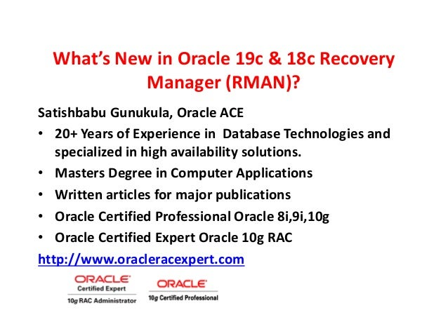 What's New in Oracle 19c & 18c Recovery Manager (RMAN)? Satishbabu Gunukula, Oracle ACE • 20+ Years of Experience in Datab...