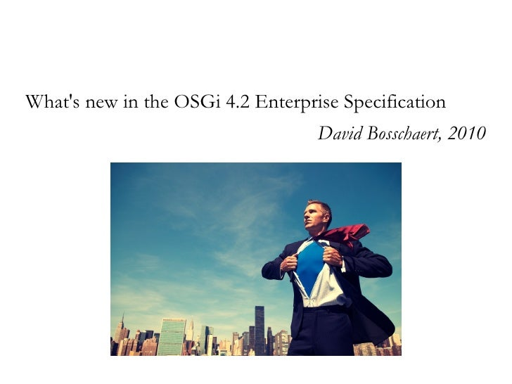 What's new in the OSGi 4.2 Enterprise Specification                                    David Bosschaert, 2010