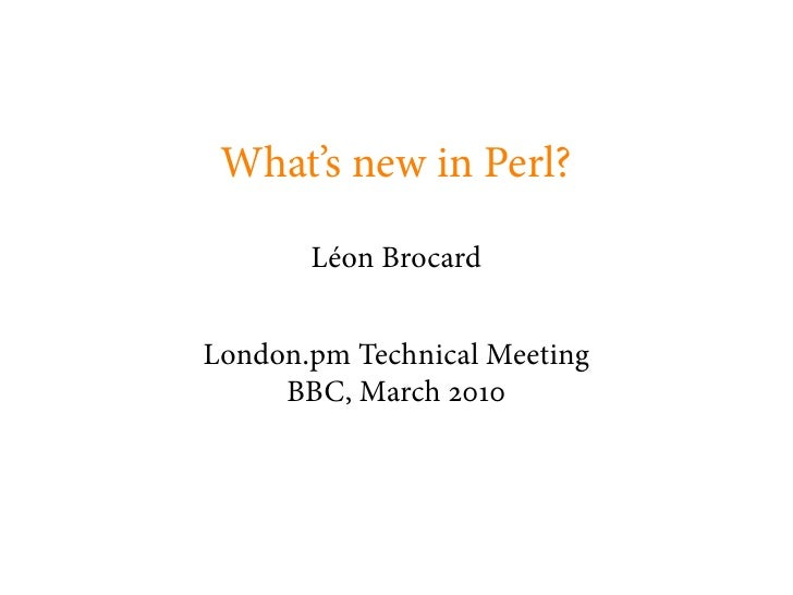 What's new in Perl?         Léon Brocard   London.pm Technical Meeting      BBC, March