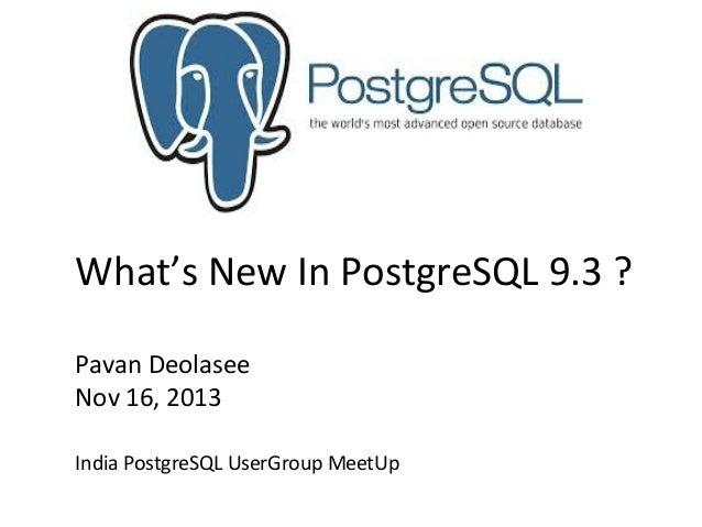 What's New In PostgreSQL 9.3 ? Pavan Deolasee Nov 16, 2013 India PostgreSQL UserGroup MeetUp